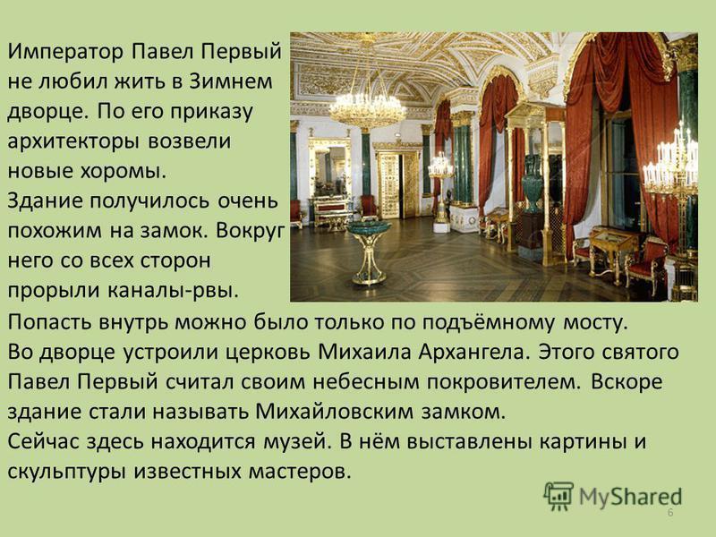 Император Павел Первый не любил жить в Зимнем дворце. По его приказу архитекторы возвели новые хоромы. Здание получилось очень похожим на замок. Вокруг него со всех сторон прорыли каналы-рвы. Попасть внутрь можно было только по подъёмному мосту. Во д