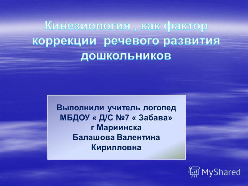 Выполнили учитель логопед МБДОУ « Д/С 7 « Забава» г Мариинска Балашова Валентина Кирилловна