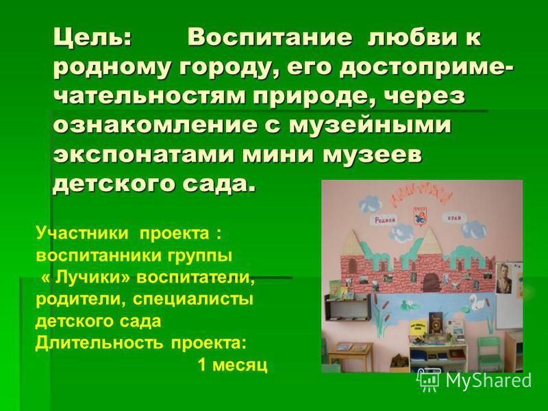 Цель: Воспитание любви к родному городу, его достопримечательностям природе, через ознакомление с музейными экспонатами мини музеев детского сада. Участники проекта : воспитанники группы « Лучики» воспитатели, родители, специалисты детского сада Длит