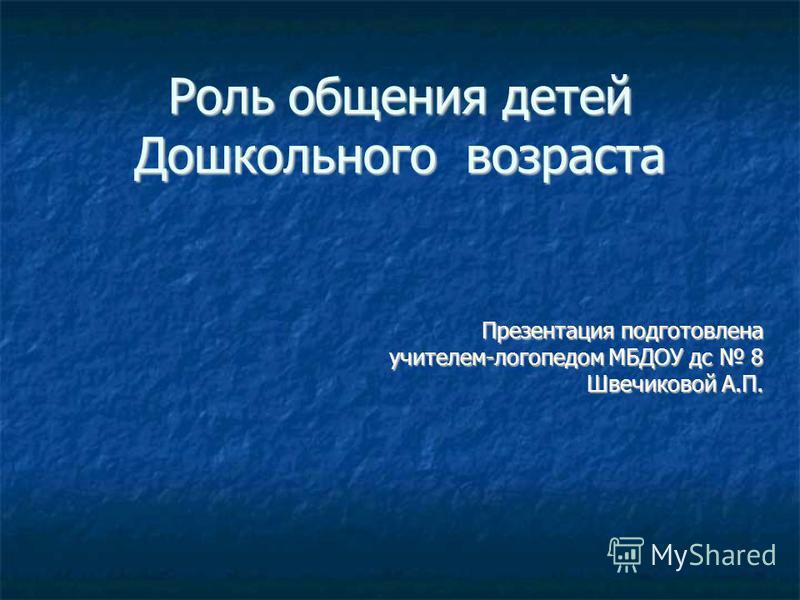 Роль общения детей Дошкольного возраста Презентация подготовлена учителем-логопедом МБДОУ дс 8 Швечиковой А.П.
