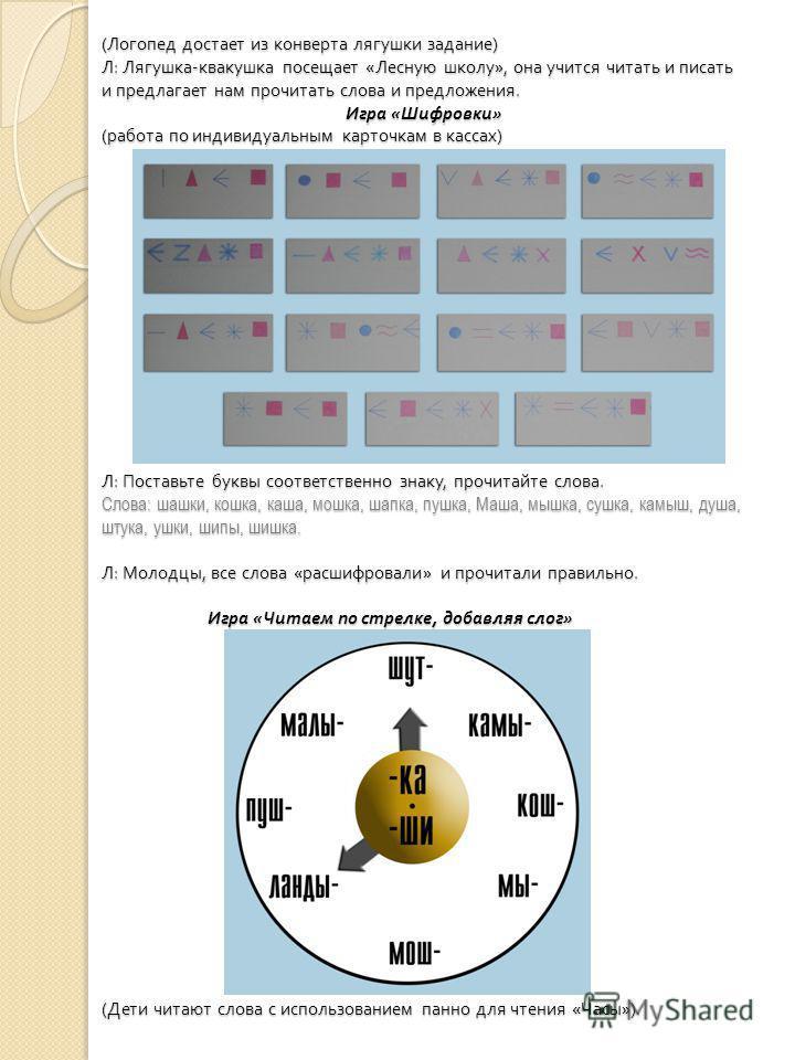 ( Логопед достает из конверта лягушки задание ) Л : Лягушка - квакушка посещает « Лесную школу », она учится читать и писать и предлагает нам прочитать слова и предложения. Игра « Шифровки » ( работа по индивидуальным карточкам в кассах ) Л : Поставь
