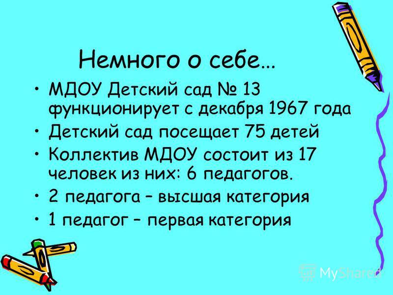 Немного о себе… МДОУ Детский сад 13 функционирует с декабря 1967 года Детский сад посещает 75 детей Коллектив МДОУ состоит из 17 человек из них: 6 педагогов. 2 педагога – высшая категория 1 педагог – первая категория