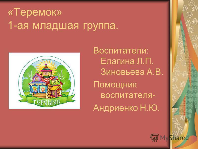 «Теремок» 1-ая младшая группа. Воспитатели: Елагина Л.П. Зиновьева А.В. Помощник воспитателя- Андриенко Н.Ю.