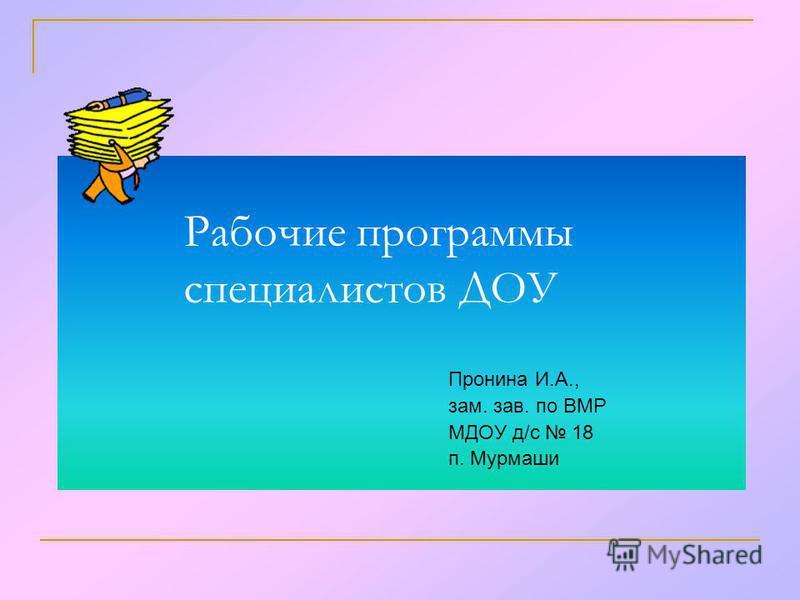 Рабочие программы специалистов ДОУ Пронина И.А., зам. зав. по ВМР МДОУ д/с 18 п. Мурмаши