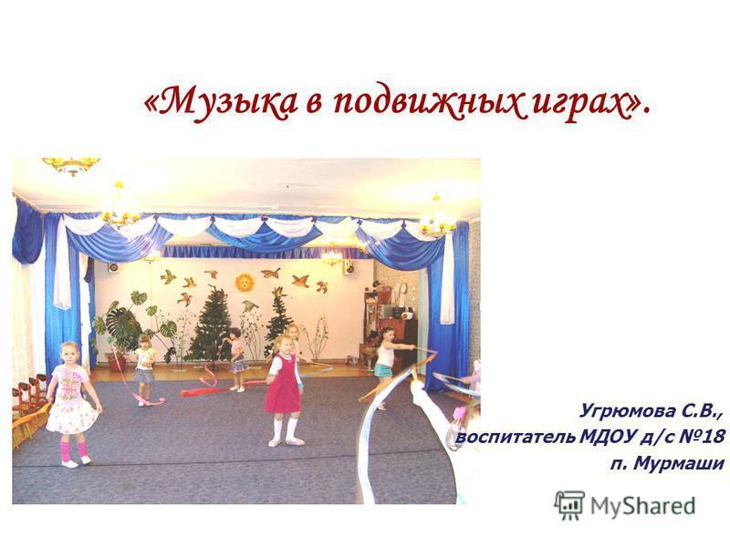Угрюмова С.В., воспитатель МДОУ д/с 18 п. Мурмаши «Музыка в подвижных играх».