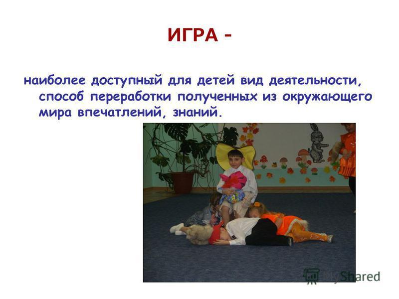 ИГРА - наиболее доступный для детей вид деятельности, способ переработки полученных из окружающего мира впечатлений, знаний.