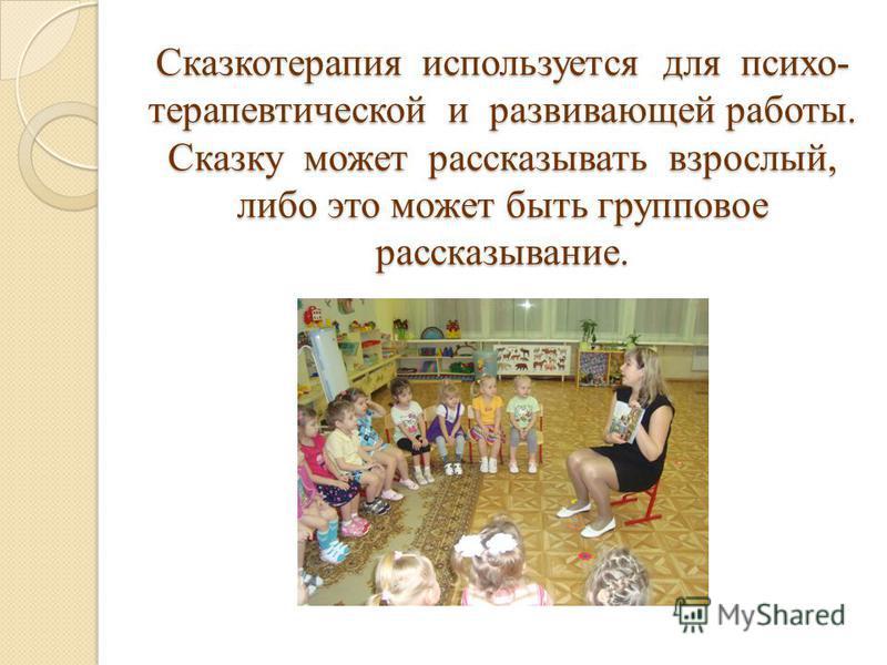 Сказкотерапия используется для психотерапевтической и развивающей работы. Сказку может рассказывать взрослый, либо это может быть групповое рассказывание.