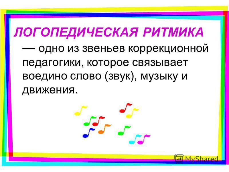 ЛОГОПЕДИЧЕСКАЯ РИТМИКА одно из звеньев коррекционной педагогики, которое связывает воедино слово (звук), музыку и движения.