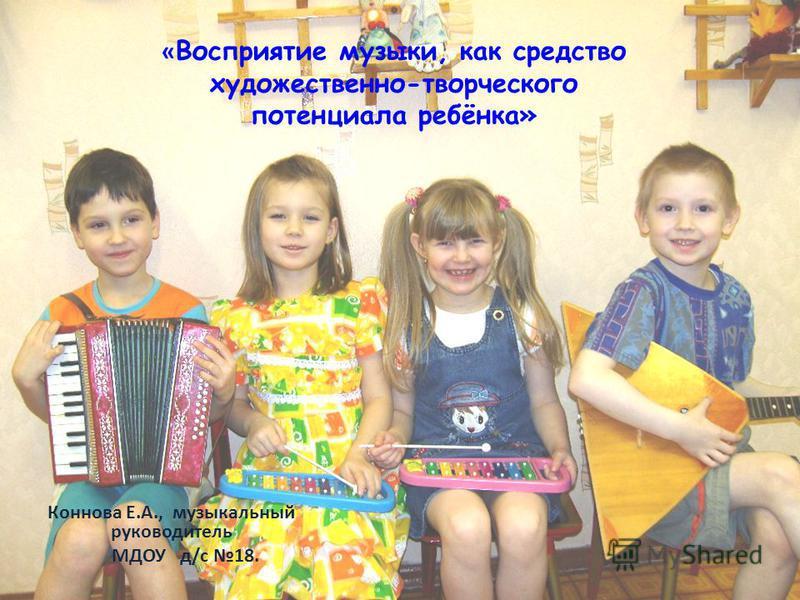 « Восприятие музыки, как средство художественно-творческого потенциала ребёнка» Коннова Е.А., музыкальный руководитель МДОУ д/с 18.