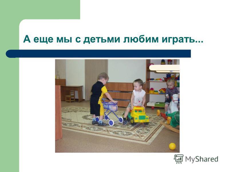 А еще мы с детьми любим играть...