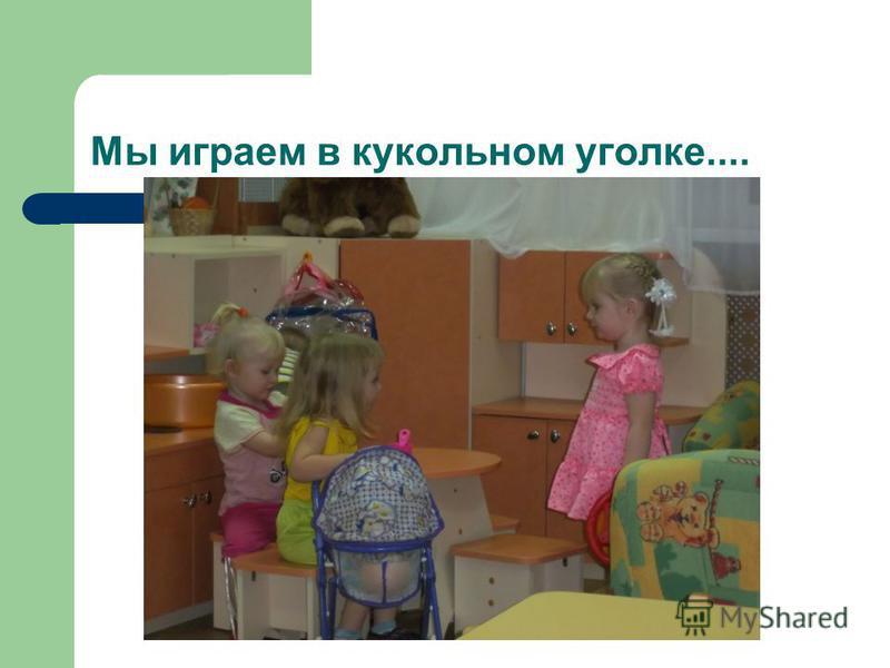 Мы играем в кукольном уголке....