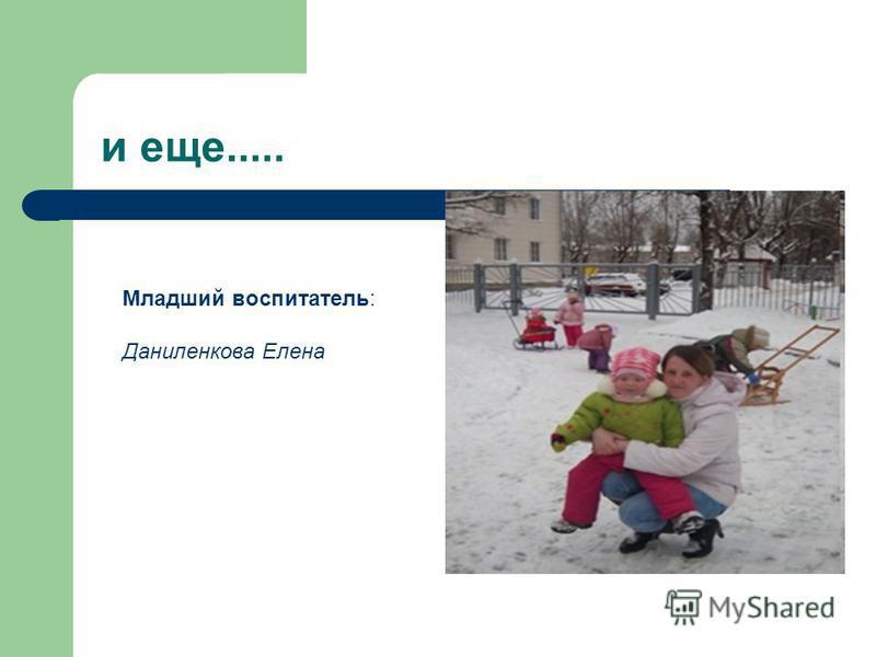 и еще..... Младший воспитатель: Даниленкова Елена