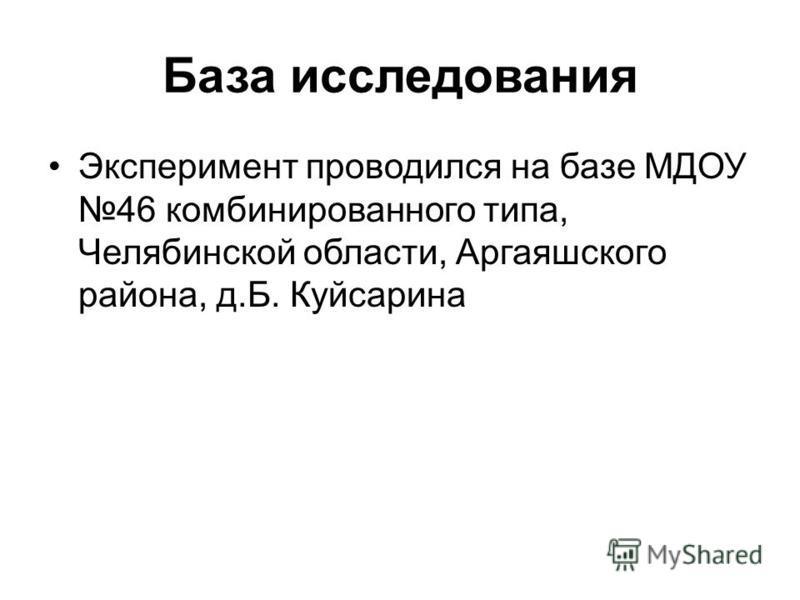 База исследования Эксперимент проводился на базе МДОУ 46 комбинированного типа, Челябинской области, Аргаяшского района, д.Б. Куйсарина