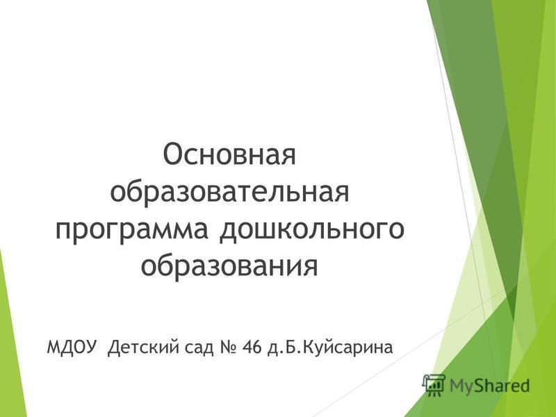 Основная образовательная программа дошкольного образования МДОУ Детский сад 46 д.Б.Куйсарина