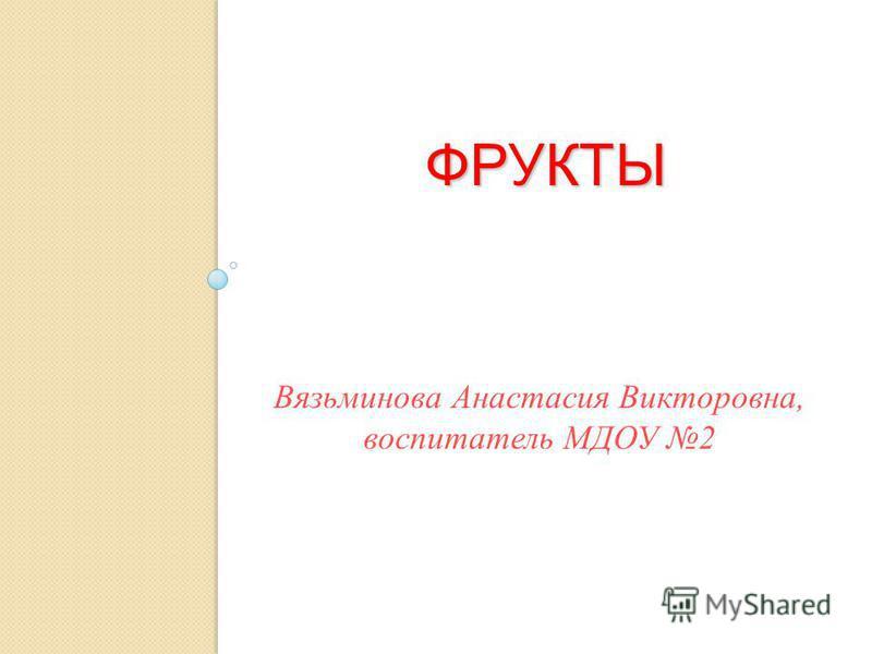 ФРУКТЫ Вязьминова Анастасия Викторовна, воспитатель МДОУ 2