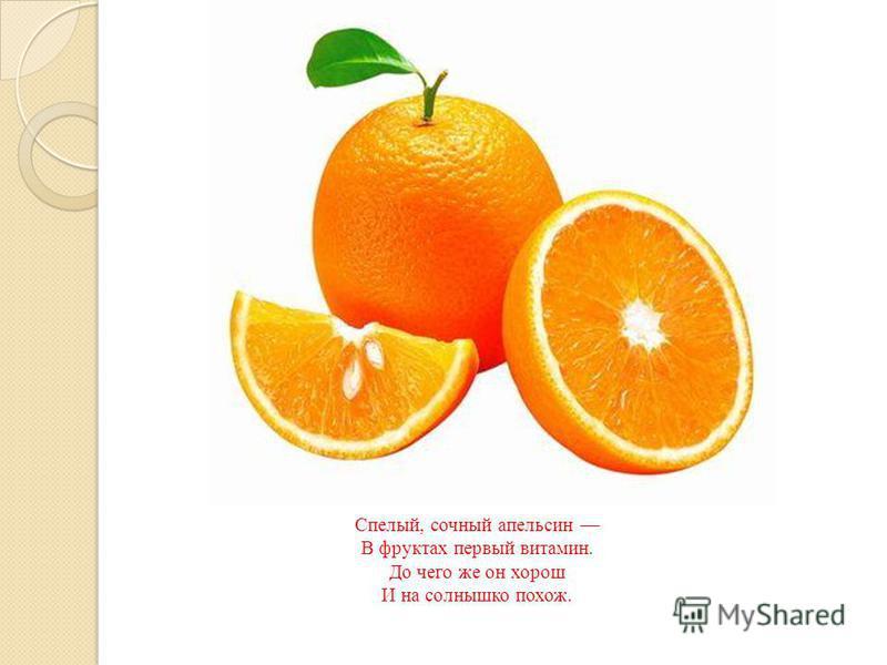Спелый, сочный апельсин В фруктах первый витамин. До чего же он хорош И на солнышко похож.