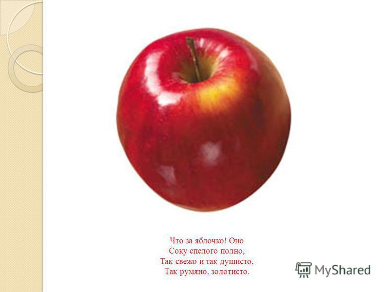Что за яблочко ! Оно Соку спелого полно, Так свежо и так душисто, Так румяно, золотисто.