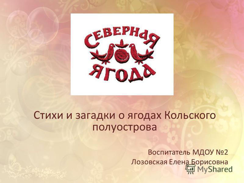 Стихи и загадки о ягодах Кольского полуострова Воспитатель МДОУ 2 Лозовская Елена Борисовна