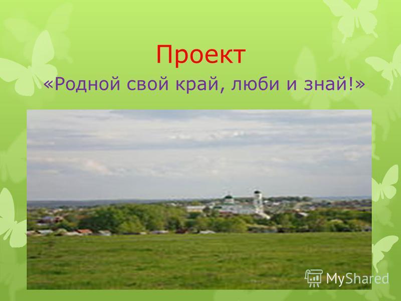 Проект «Родной свой край, люби и знай!»