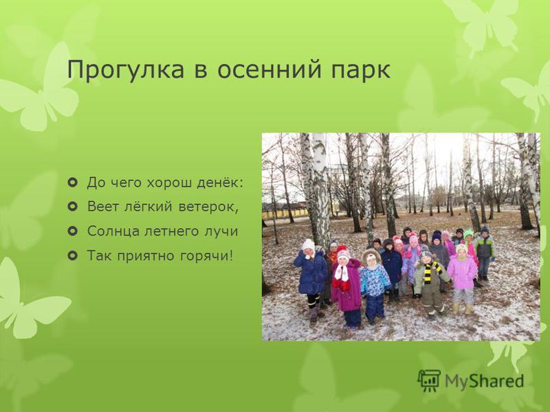 Прогулка в осенний парк До чего хорош денёк: Веет лёгкий ветерок, Солнца летнего лучи Так приятно горячи!