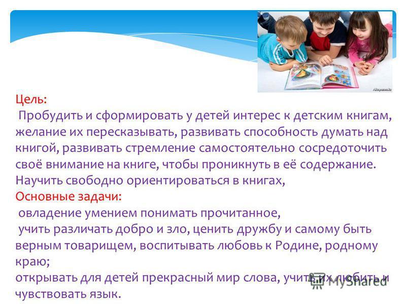 Цель: Пробудить и сформировать у детей интерес к детским книгам, желание их пересказывать, развивать способность думать над книгой, развивать стремление самостоятельно сосредоточить своё внимание на книге, чтобы проникнуть в её содержание. Научить св