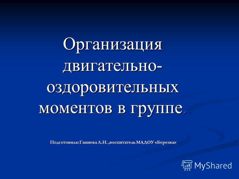 Организация двигательно- оздоровительных моментов в группе. Подготовила: Ганиева Л.И.,воспитатель МАДОУ «Березка»