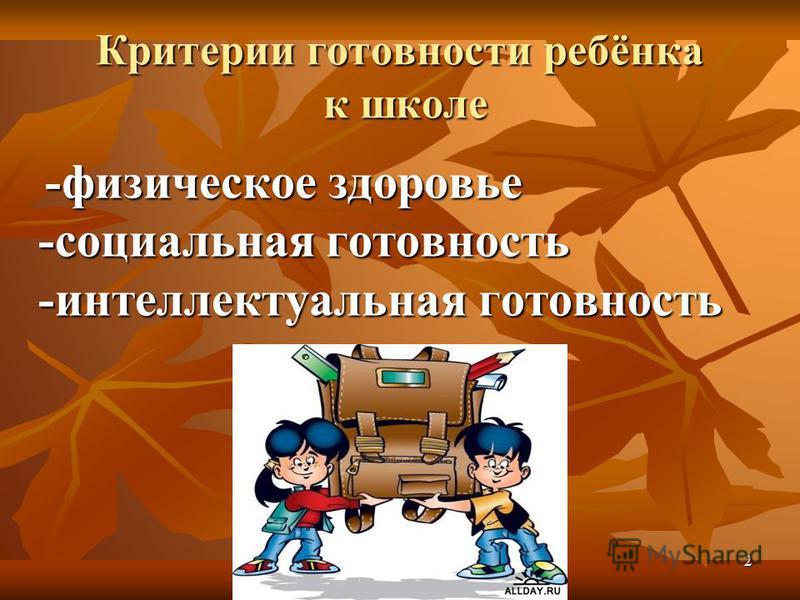 2 Критерии готовности ребёнка к школе -физическое здоровье -социальная готовность -интеллектуальная готовность -физическое здоровье -социальная готовность -интеллектуальная готовность
