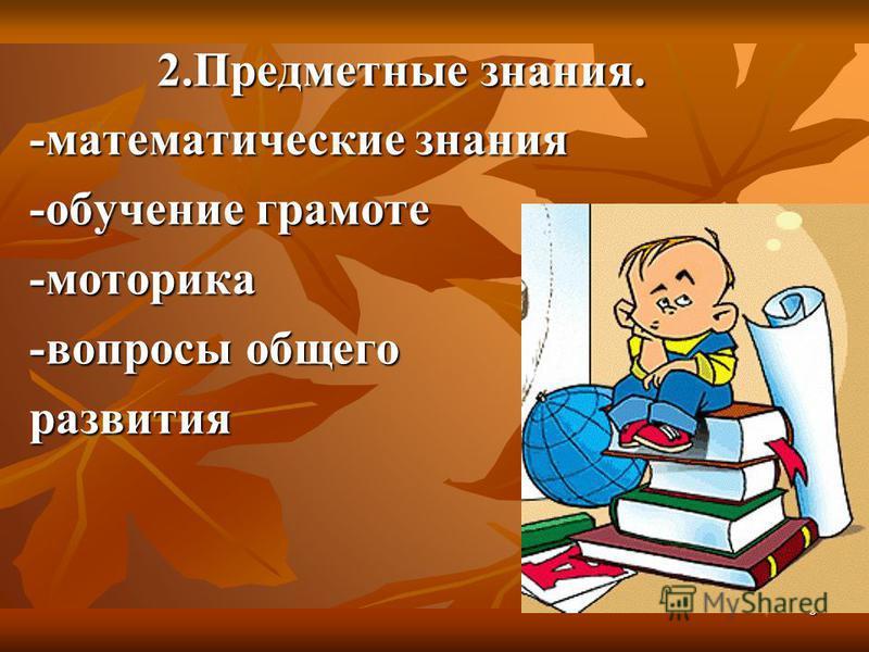 6 2. Предметные знания. -математические знания -обучение грамоте -моторика -вопросы общего развития