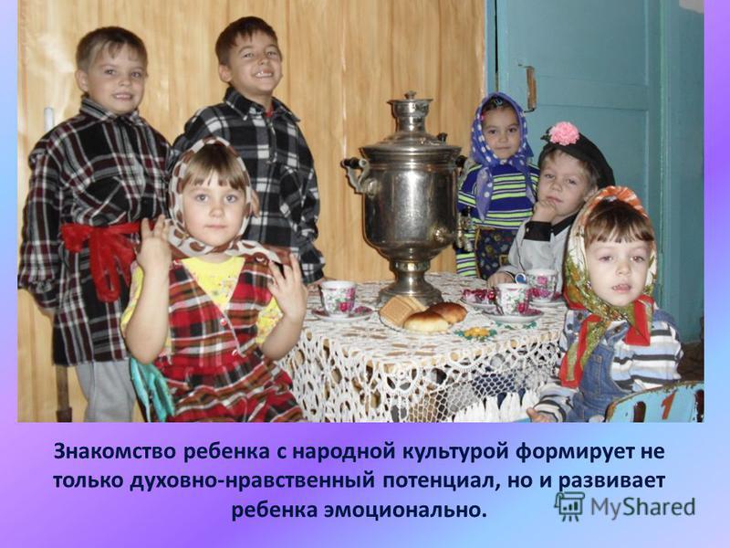 Знакомство ребенка с народной культурой формирует не только духовно-нравственный потенциал, но и развивает ребенка эмоционально.