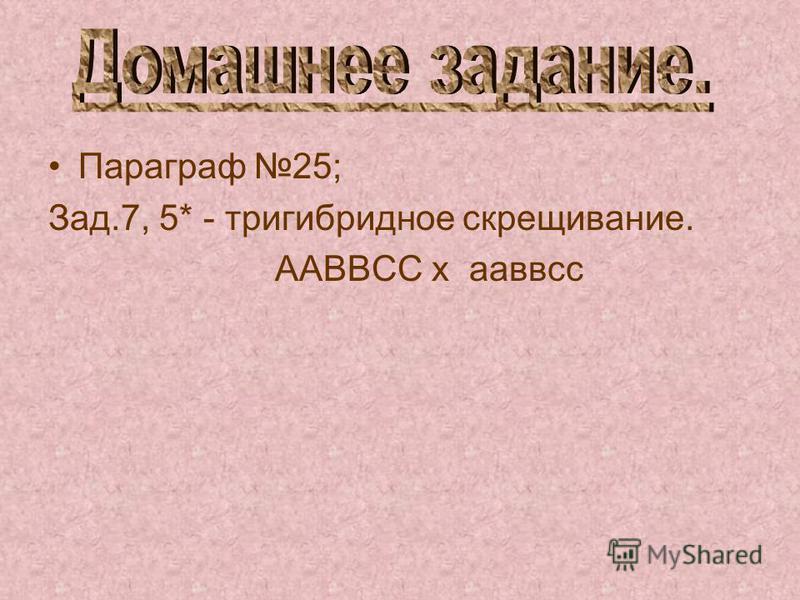 Параграф 25; Зад.7, 5* - тригибридное скрещивание. ААВВСС х ааввсс