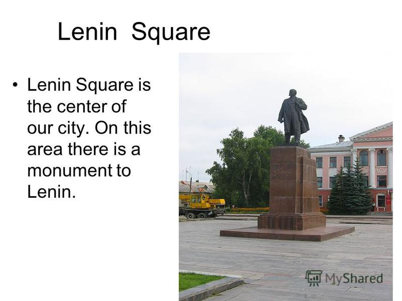 Lenin Square Lenin Square is the center of our city. On this area there is a monument to Lenin.