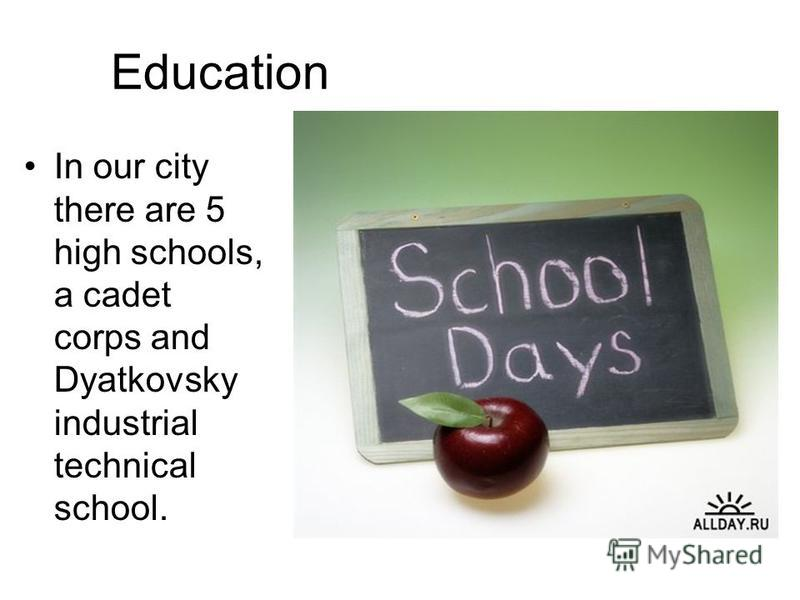 Education In our city there are 5 high schools, a cadet corps and Dyatkovsky industrial technical school.