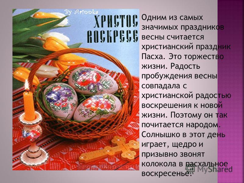 Одним из самых значимых праздников весны считается христианский праздник Пасха. Это торжество жизни. Радость пробуждения весны совпадала с христианской радостью воскрешения к новой жизни. Поэтому он так почитается народом. Солнышко в этот день играет