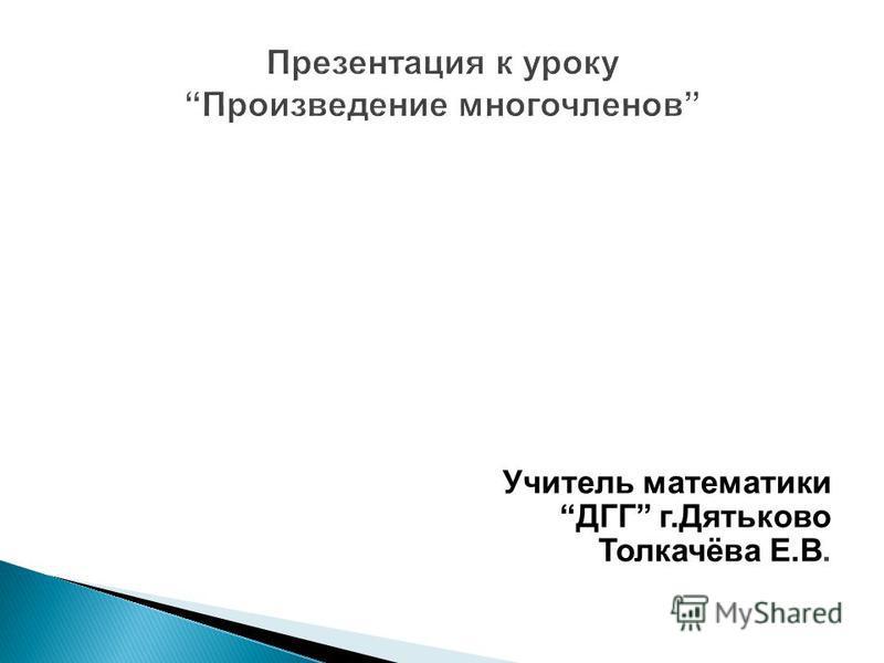 Учитель математики ДГГ г.Дятьково Толкачёва Е.В.
