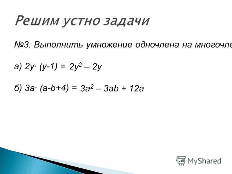 3. Выполнить умножение одночлена на многочлен а) 2 у· (у-1) = б) 3 а· (а-b+4) = 2y 2 – 2y 3a 2 – 3ab + 12a