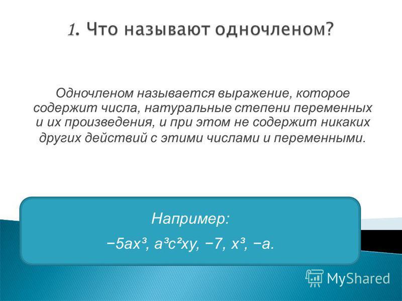Одночленом называется выражение, которое содержит числа, натуральные степени переменных и их произведения, и при этом не содержит никаких других действий с этими числами и переменными. Например: 5 ах³, а³с²ху, 7, х³, а.