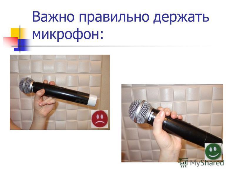 Важно правильно держать микрофон: