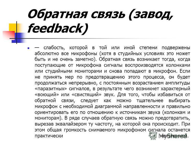 Обратная связь (завод, feedback) слабость, которой в той или иной степени подвержены абсолютно все микрофоны (хотя в студийных условиях это может быть и не очень заметно). Обратная связь возникает тогда, когда поступающие от микрофона сигналы воспрои