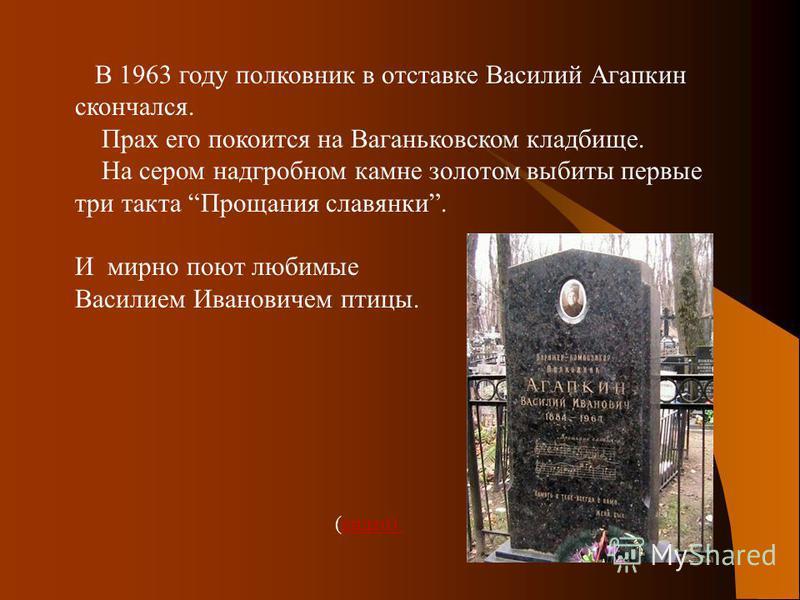 В 1963 году полковник в отставке Василий Агапкин скончался. Прах его покоится на Ваганьковском кладбище. На сером надгробном камне золотом выбиты первые три такта Прощания славянки. И мирно поют любимые Василием Ивановичем птицы. (видео)