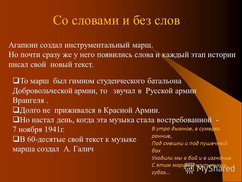 То марш был гимном студенческого батальона Добровольческой армии, то звучал в Русской армии Врангеля. Долго не приживался в Красной Армии. Но настал день, когда эта музыка стала востребованной - 7 ноября 1941 г. В 60-десятые свой текст к музыке марша
