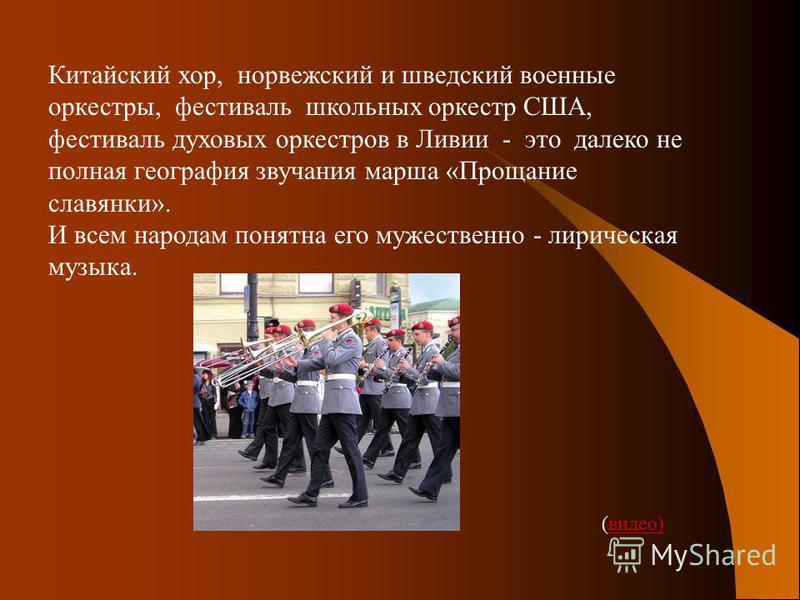 Китайский хор, норвежский и шведский военные оркестры, фестиваль школьных оркестр США, фестиваль духовых оркестров в Ливии - это далеко не полная география звучания марша «Прощание славянки». И всем народам понятна его мужественно - лирическая музыка