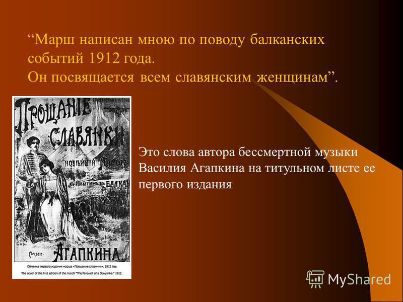 Это слова автора бессмертной музыки Василия Агапкина на титульном листе ее первого издания Марш написан мною по поводу балканских событий 1912 года. Он посвящается всем славянским женщинам.