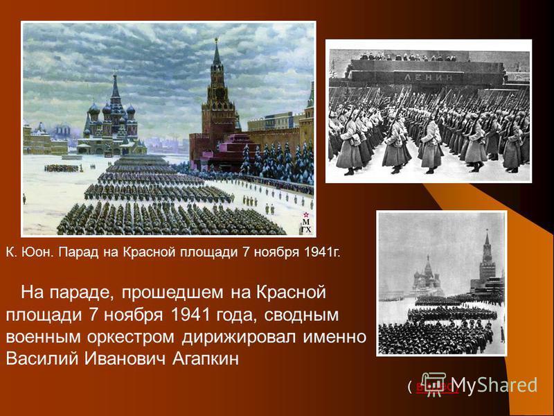На параде, прошедшем на Красной площади 7 ноября 1941 года, сводным военным оркестром дирижировал именно Василий Иванович Агапкин ( видео)видео) К. Юон. Парад на Красной площади 7 ноября 1941 г.