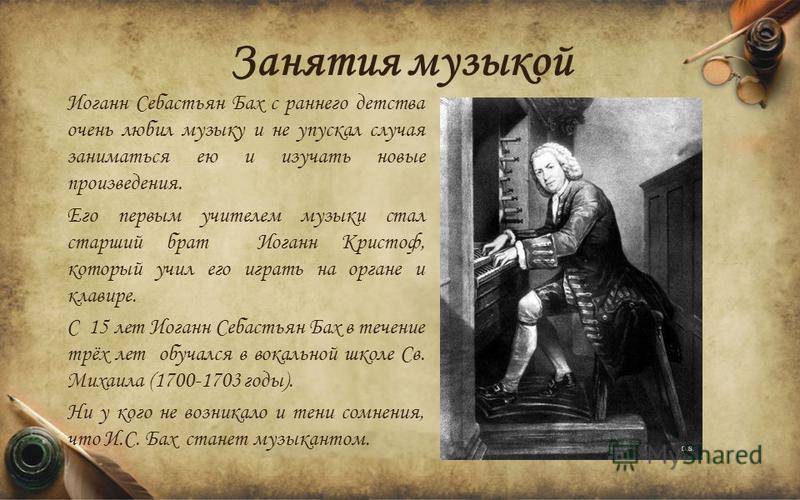 Занятия музыкой Иоганн Себастьян Бах с раннего детства очень любил музыку и не упускал случая заниматься ею и изучать новые произведения. Его первым учителем музыки стал старший брат Иоганн Кристоф, который учил его играть на органе и клавире. С 15 л