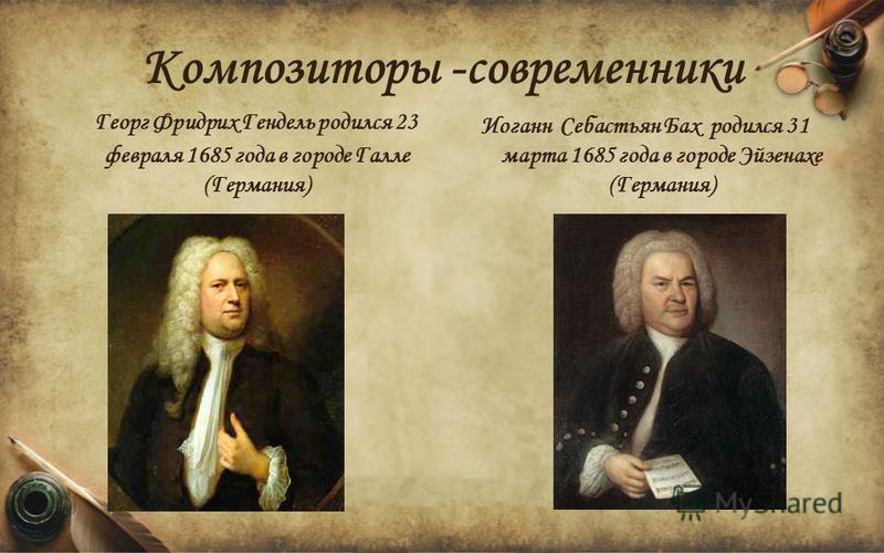 Композиторы -современники Иоганн Себастьян Бах родился 31 марта 1685 года в городе Эйзенахе (Германия) Георг Фридрих Гендель родился 23 февраля 1685 года в городе Галле (Германия)