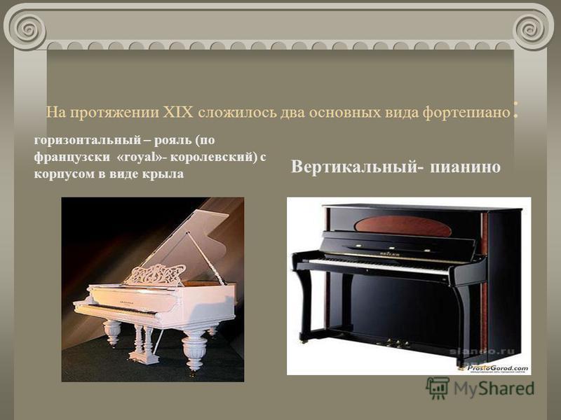 Фортепиано Фортепиано имело ряд преимуществ по сравнению с клавесином, из которых самое главное - возможность изменять тембр и силу звука при игре. У фортепиано есть демпфер (глушитель), который заглушает звук или, наоборот, при отведении демпфера пр