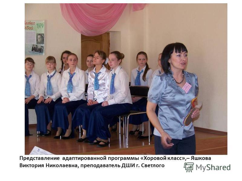 Представление адаптированной программы «Хоровой класс»,– Яшкова Виктория Николаевна, преподаватель ДШИ г. Светлого