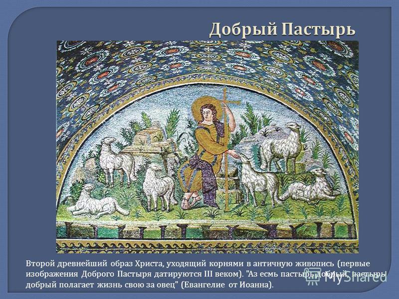 Добрый Пастырь Второй древнейший образ Христа, уходящий корнями в античную живопись (первые изображения Доброго Пастыря датируются III веком). Аз есмь пастырь добрый, пастырь добрый полагает жизнь свою за овец (Евангелие от Иоанна).