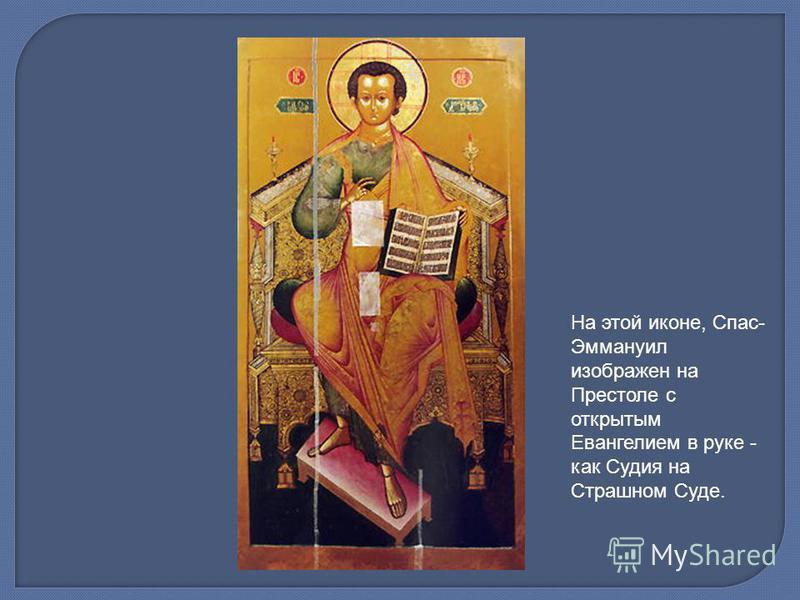 На этой иконе, Спас- Эммануил изображен на Престоле с открытым Евангелием в руке - как Судия на Страшном Суде.