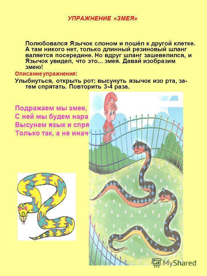 УПРАЖНЕНИЕ «ЗМЕЯ» Полюбовался Язычок слоном и пошёл к другой клетке. А там никого нет, только длинный резиновый шланг валяется посередине. Но вдруг шланг зашевелился, и Язычок увидел, что это... змея. Давай изобразим змею! Описание упражнения: Улыбн